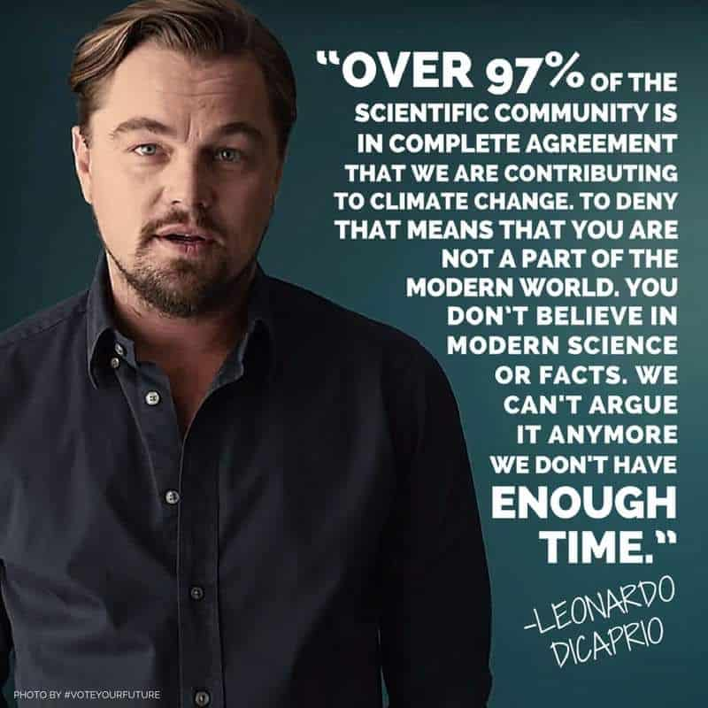 Over 97% of the scientific community is in complete agreement that we are contributing to climate change. To deny that means that you are not a part of the modern world. You don't believe in modern science or facts. We can't argue it anymore we don't have enough time. - Leonardo DiCaprio